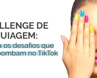 Challenge de maquiagem: confira os desafios que mais bombam no TikTok
