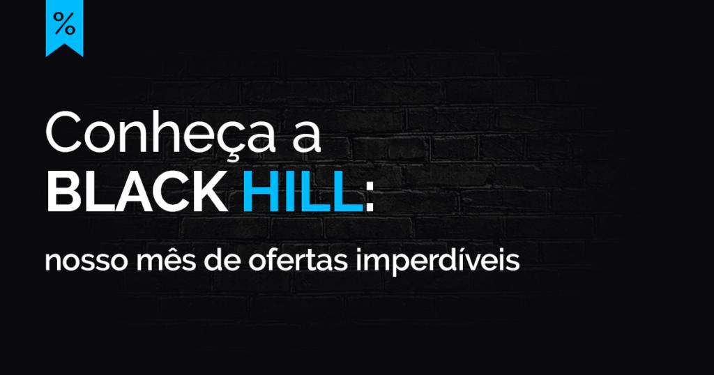 Conheça a Black Hill: nosso mês de ofertas imperdíveis