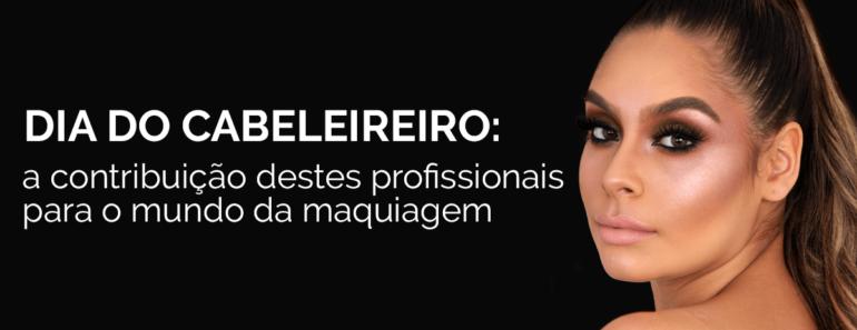 Dia do Cabeleireiro: a contribuição destes profissionais para o mundo da maquiagem