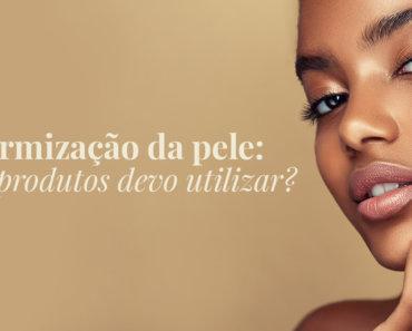 Uniformização da pele: quais produtos devo utilizar?